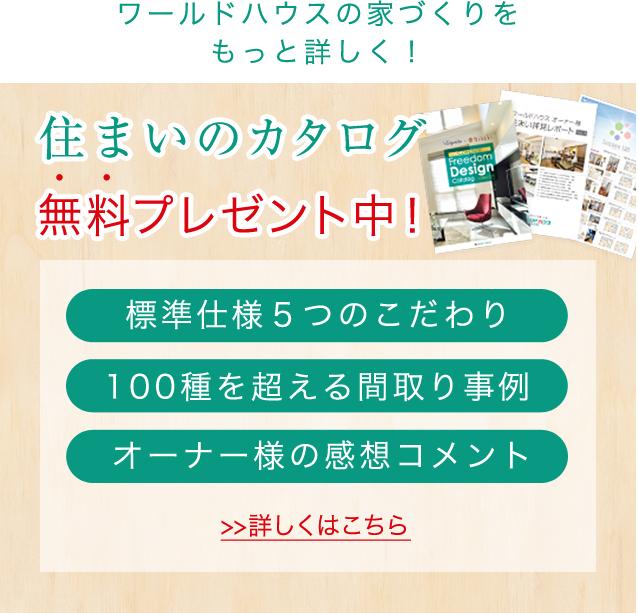 ワールドハウスの家づくりをもっと詳しく! 住まいのカタログ 無料プレゼント中! 標準仕様5つのこだわり オーナー様の感想コメント 100種を超える間取り事例 >>詳しくはこちら