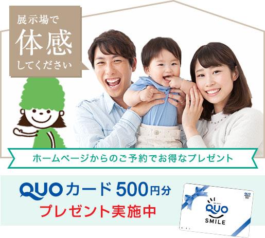 展示場で体感してください ホームページからのご予約でお得なプレゼント QUOカード500円分プレゼント実施中