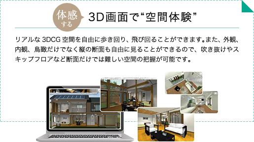"""体感する 3D画面で""""空間体験"""" リアルな3DCG空間を自由に歩き回り、飛び回ることができます。また、外観、内観、鳥瞰だけでなく縦の断面も自由に見ることができるので、吹き抜けやスキップフロアなど断面だけでは難しい空間の把握が可能です。"""